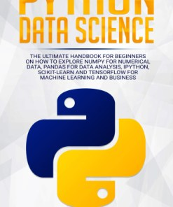 Python Data Science-The Ultimate Handbook for Beginners on How to Explore NumPy for Numerical Data, Pandas for Data Analysis, IPython, Scikit-Learn and Tensorflow for Machine Learning