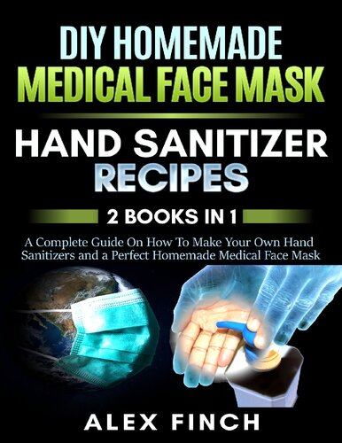 DIY Homemade Medical Face Mask and a Perfect Hand Sanitizer 2 Books in 1 A Complete Guide On How To Make Your Own Hand Sanitizers
