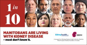 1 in 10 Manitobans are living with kidney disease - most don't know it. A message from Winnipeg Regional Health Authority, Manitoba Renal Program & Kidney Foundation of Canada
