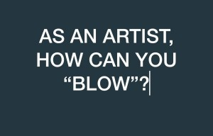 """AS AN ARTIST, HOW CAN YOU """"BLOW""""?"""