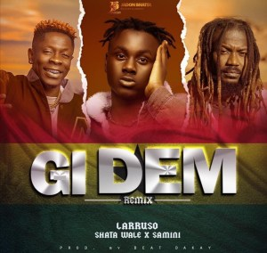 Larruso Unites Shatta Wale And Samini On 'Gi Dem' Remix
