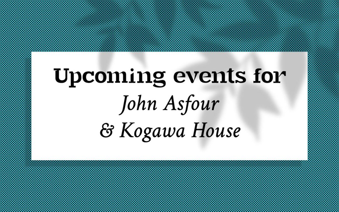 Upcoming events for John Asfour & Kogawa House