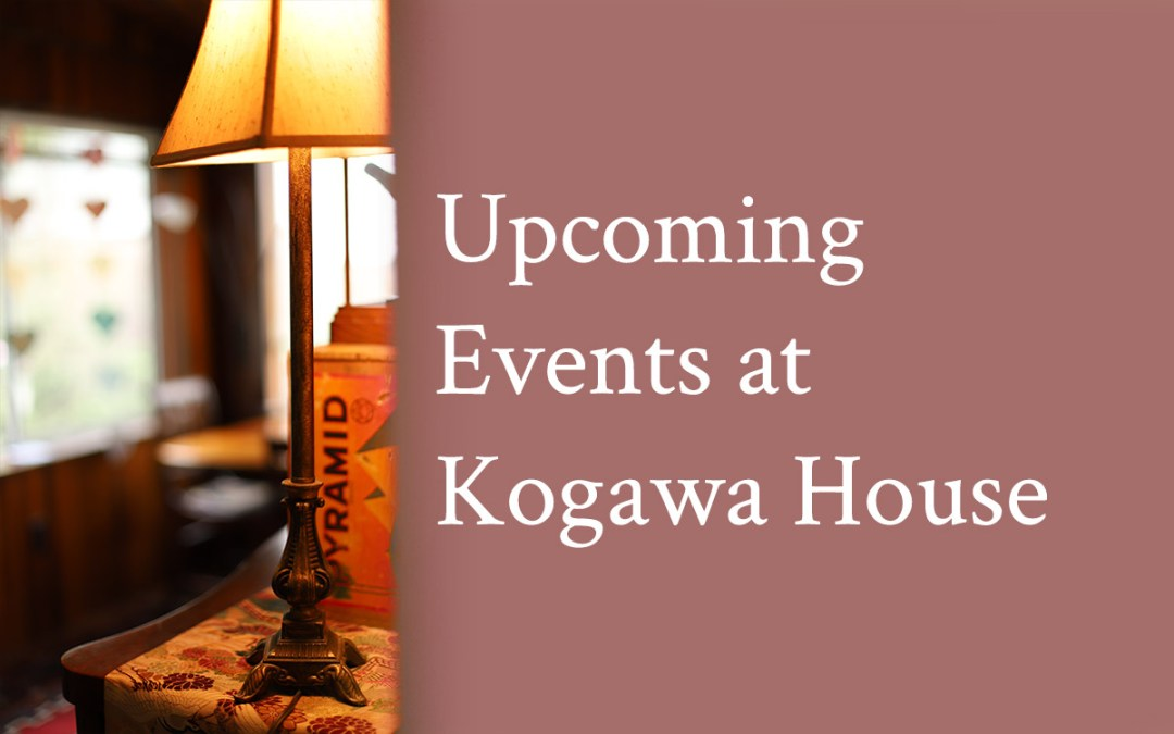 Upcoming Events at Kogawa House