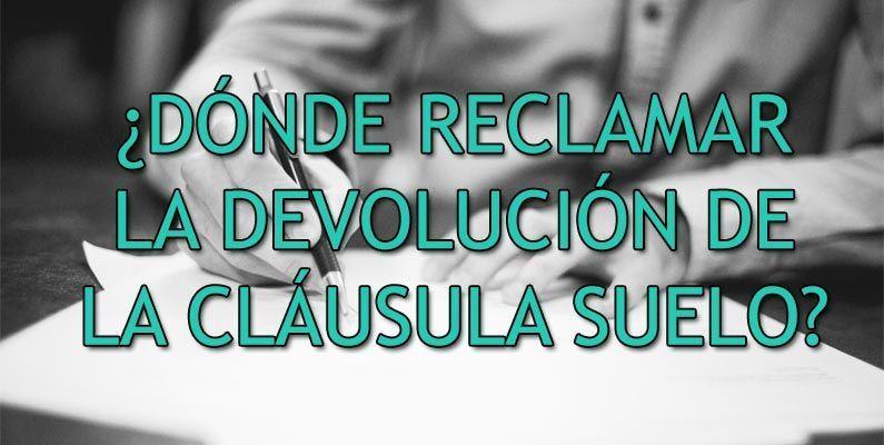 DONDE RECLAMAR LA DEVOLUCION DE LA CLAUSULA SUELO