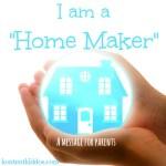 "I am a ""Home Maker"" –A Message for Parents"