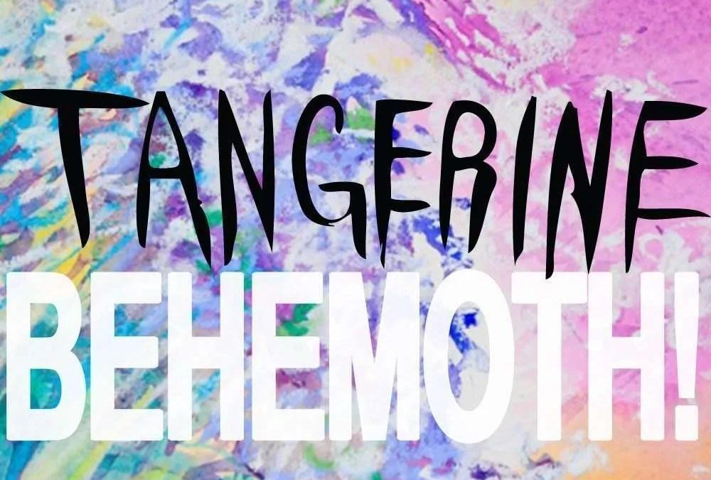 Tangerine : Behemoth!
