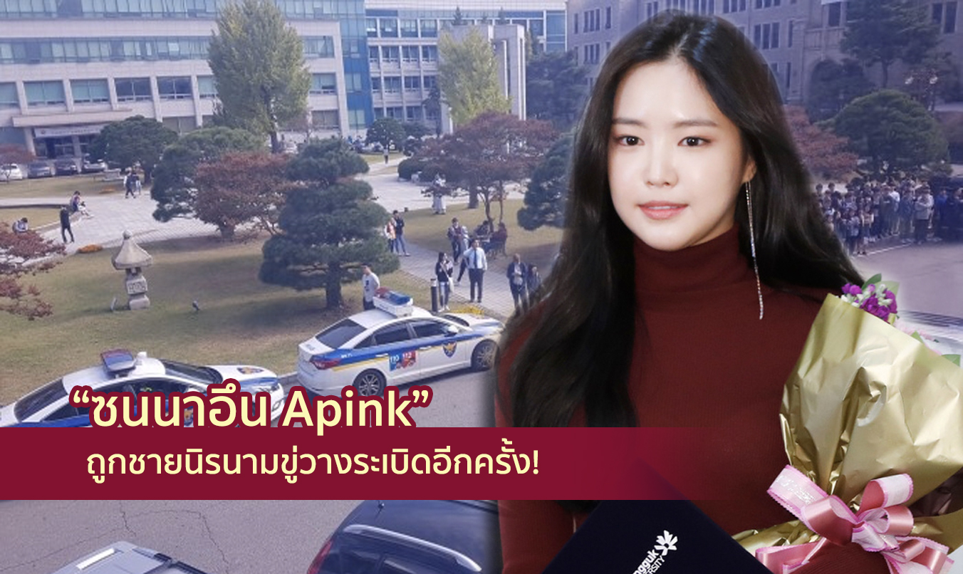 ซนนาอึน Apink ถูกชายนิรนามขู่วางระเบิดอีกครั้ง ขณะเข้าร่วมงานที่มหาวิทยาลัยชื่อดัง