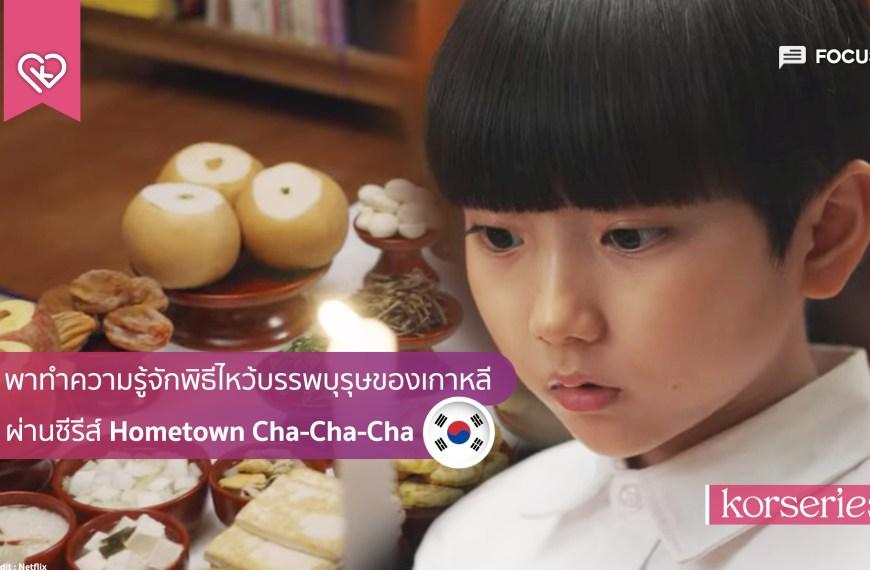 พาทำความรู้จักพิธีไหว้บรรพบุรุษของเกาหลี ผ่านซีรีส์ Hometown Cha-Cha-Cha