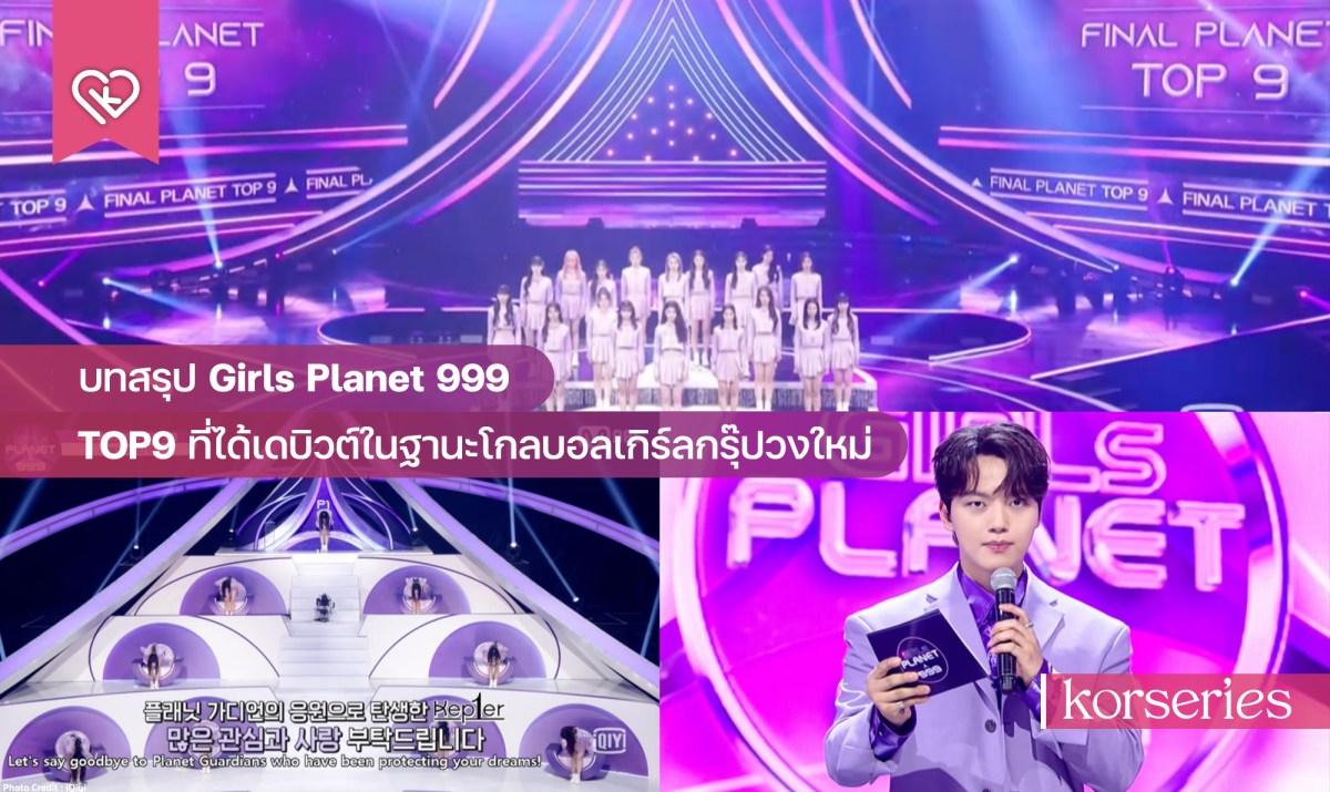 บทสรุป Girls Planet 999 เผย TOP9 ที่ได้เดบิวต์เป็นสมาชิกโกลบอลเกิร์ลกรุ๊ปวงใหม่