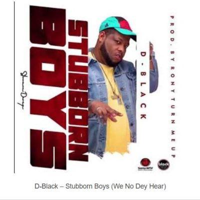 D-Black – Stubborn Boys (We No Dey Hear)