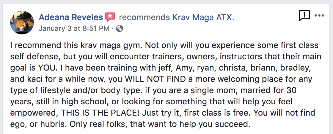 I recommend this krav maga gym. Not only will you experience some first class self defense, but you will encounter trainers, owners, instructors that their main goal is YOU. I have been training with jeff, Amy, ryan, christa, briann, bradley, and kaci for a while now. you WILL NOT FIND a more welcoming place for any type of lifestyle and/or body type. if you are a single mom, married for 30 years, still in high school, or looking for something that will help you feel empowered, THIS IS THE PLACE! Just try it, first class is free. You will not find ego, or hubris. Only real folks, that want to help you succeed. - Adeana Reveles