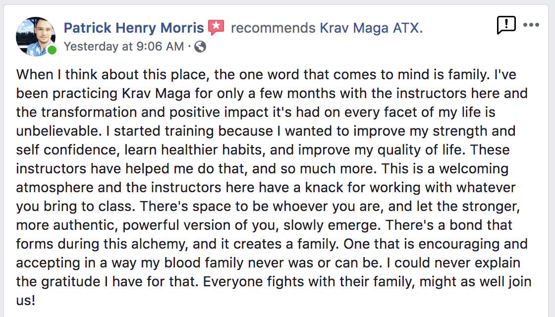 When I think about this place, the one word that comes to mind is family. I've been practicing Krav Maga for only a few months with the instructors here and the transformation and positive impact it's had on every facet of my life is unbelievable. I started training because I wanted to improve my strength and self confidence, learn healthier habits, and improve my quality of life. These instructors have helped me do that, and so much more. This is a welcoming atmosphere and the instructors here have a knack for working with whatever you bring to class. There's space to be whoever you are, and let the stronger, more authentic, powerful version of you, slowly emerge. There's a bond that forms during this alchemy, and it creates a family. One that is encouraging and accepting in a way my blood family never was or can be. I could never explain the gratitude I have for that. Everyone fights with their family, might as well join us! - Patrick Henry Morris