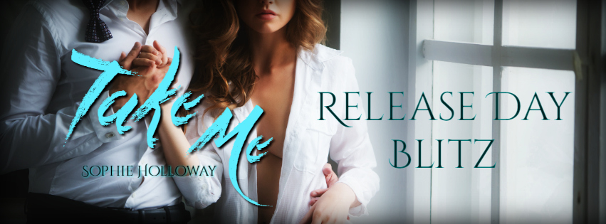 RELEASE BLITZ: TAKE ME RELEASE by Sophie Holloway