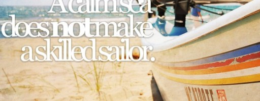 A calm sea does not make a skilled sailor
