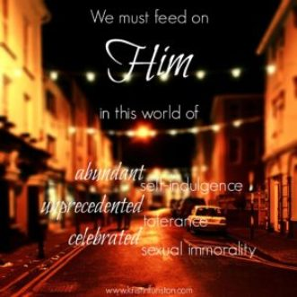 We must feed on Him in this world of abundant self-indulgence, unprecedented tolerance, and celebrated sexual imorality