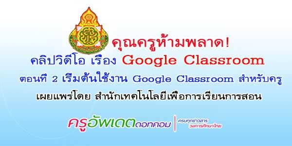 ห้ามพลาด! คลิปวิดีโอ เรื่อง Google Classroom ตอนที่ 2 เริ่มต้นใช้งาน Google Classroom สำหรับครู