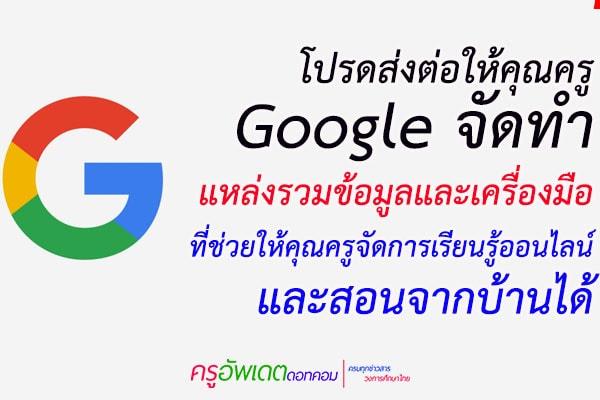 โปรดส่งต่อให้คุณครู Googleจัดทำ แหล่งรวมข้อมูลและเครื่องมือ ที่ช่วยให้คุณครูจัดการเรียนรู้ออนไลน์ และสอนจากบ้านได้