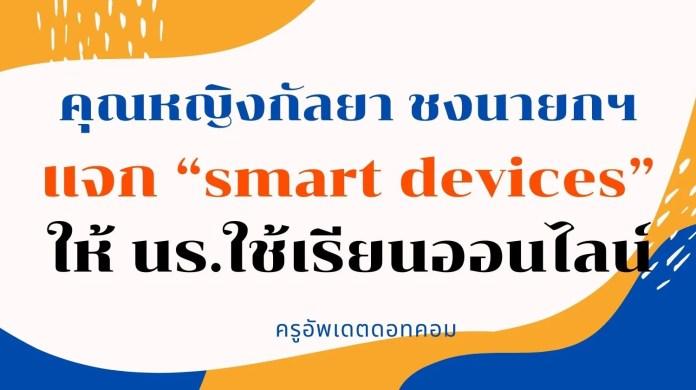 """คุณหญิงกัลยา ชงนายกฯแจก """"smart devices"""" ให้ นร.ใช้เรียนออนไลน์"""