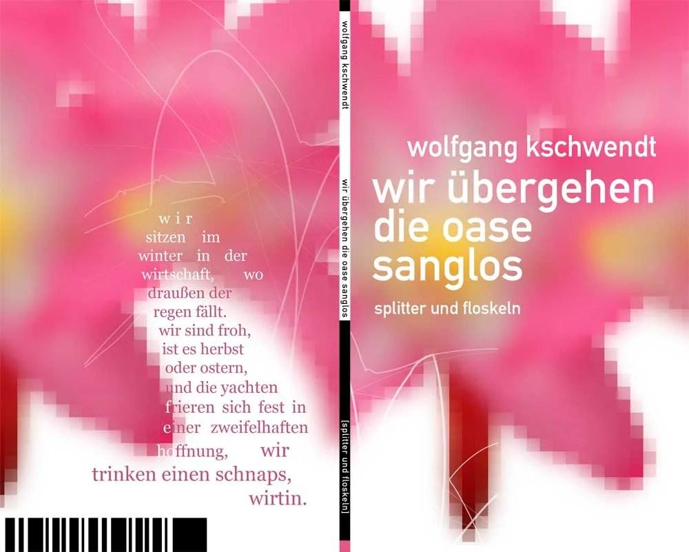 Wolfgang Kschwendt - wir übergehen die oase sanglos - splitter und floskeln - 2009