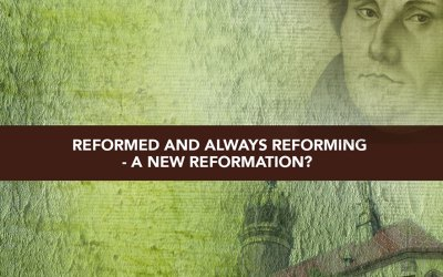 Session 8 – Reformed and Always Reforming – A New Reformation?