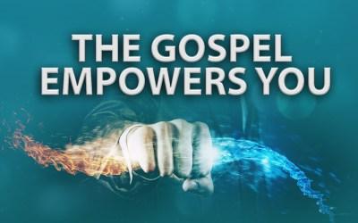 The Gospel Empowers You