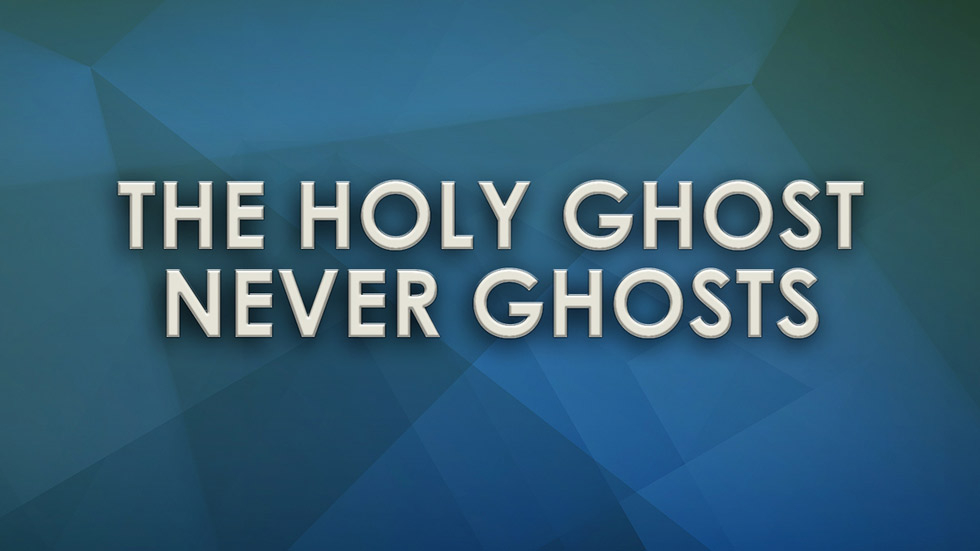 The Holy Ghost Never Ghosts