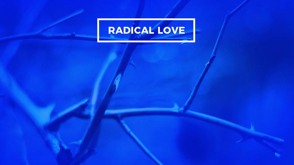 Radical Followers of Jesus: Radical Love