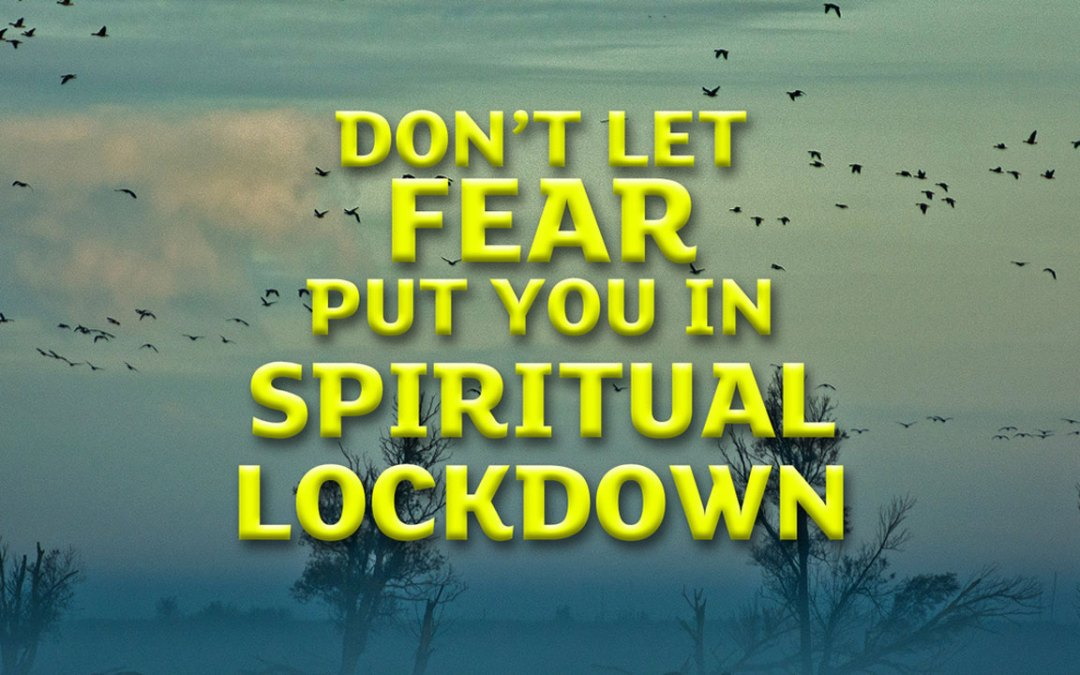 Don't Let Fear Put You in Spiritual Lockdown