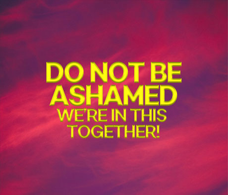 Do Not Be Ashamed – we're in this together
