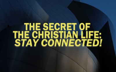 The Secret of the Christian Life: stay connected!