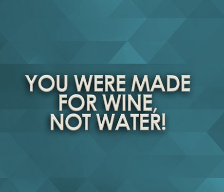 You Were Made for Wine, Not Water!