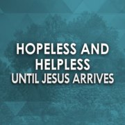 Hopeless and Helpless Until Jesus Arrives