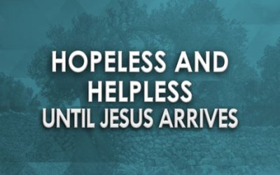 Hopeless and Helpless Until Jesus Arrives