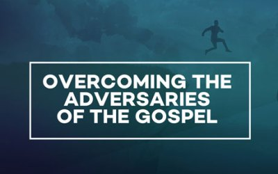 Overcoming the Adversaries of the Gospel