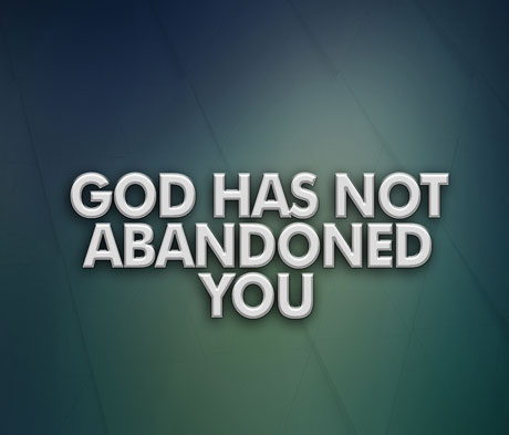 God Has Not Abandoned You
