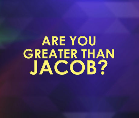 Are You Greater Than Jacob