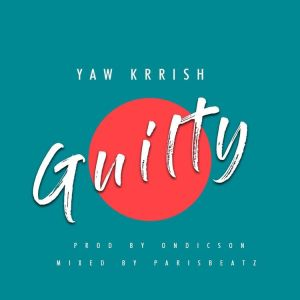Yaw Krrish – Guilty (Prod By On Dickson,Mixed By ParisBeatz)