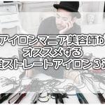 【2019】アイロンマニア美容師がオススメする最強ストレートアイロン3選!