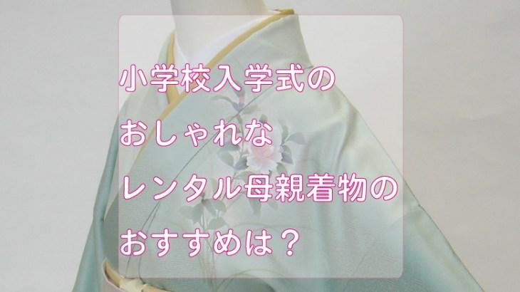 小学校入学式のおしゃれなレンタル母親着物のおすすめは?