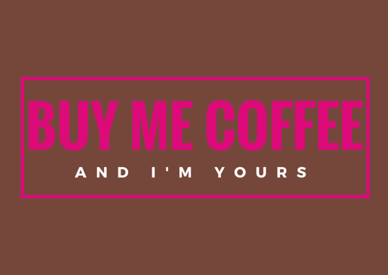 buy me coffee and I am yours