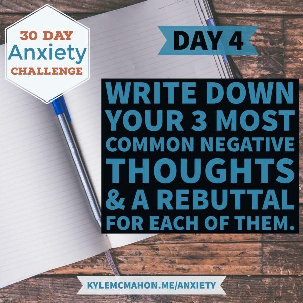Day 4 of the 30 Day Anxiety Challenge will have you write down your 3 most common negative thoughts and a rebuttal for each one of them