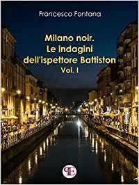 MILANO NOIR. Le indagini dell'Ispettore Battiston (Vol.1) Book Cover