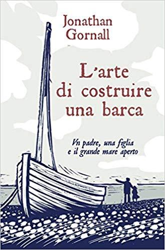 L'arte di costruire una barca. Un padre, una figlia e il grande mare aperto. Book Cover