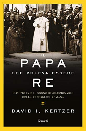 Il Papa che voleva essere re: 1849: Pio IX e il sogno rivoluzionario della Repubblica Romana Book Cover