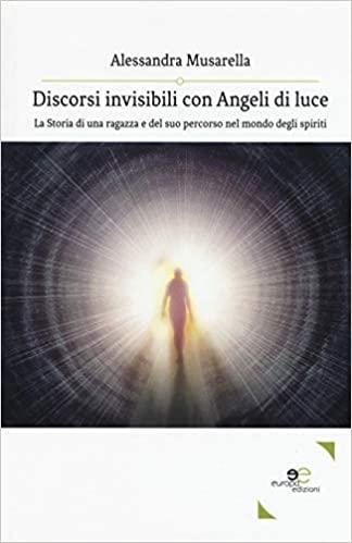 Discorsi invisibili con angeli di luce. La storia di una ragazza e del suo percorso nel mondo degli spiriti Book Cover