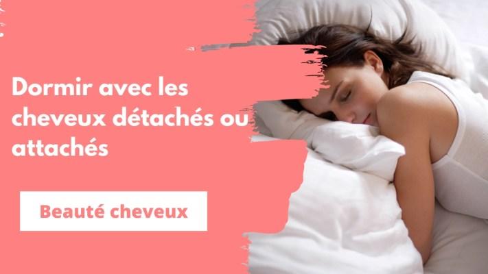 dormir avec les cheveux détachés ou attachés