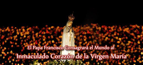 El Papa Francisco Consagrará el Mundo al Inmaculado Corazón de la Virgen Maria