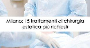 Milano i 5 trattamenti di chirurgia estetica più richiesti