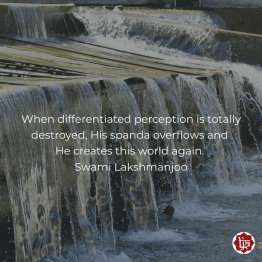 when differentiated perception is totally destroyed, His spanda overflows and He creates this world again. ~Swami Lakshmanjoo