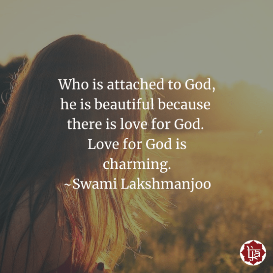 He who is attached to God, he is beautiful because there is love for God. Love for God is charming. ~Swami Lakshmanjoo